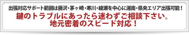 出張対応サポート範囲は藤沢・茅ヶ崎・寒川・綾瀬を中心に湘南・県央エリア出張可能! 鍵のトラブルにあったら迷わずご相談下さい。 地元密着のスピード対応!